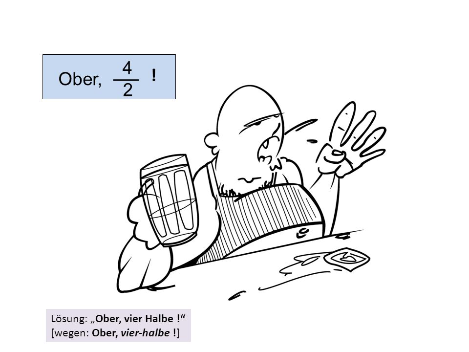 """4 2 ! Ober, Lösung: """"Ober, vier Halbe ! [wegen: Ober, vier-halbe !]"""